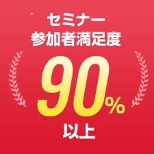 セミナー参加者満足度90%以上
